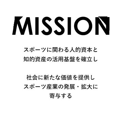 MISSION スポーツに関わる人的資本と知的資産の活用基盤を確立し、社会に新たな価値を提供し、スポーツ産業の発展・拡大に寄与する。