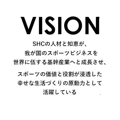VISION SHCの人材と知恵が、我が国のスポーツビジネスを世界に伍する基幹産業へと成長させ、スポーツの価値と役割が浸透した幸せな生活づくりの原動力として活躍している。